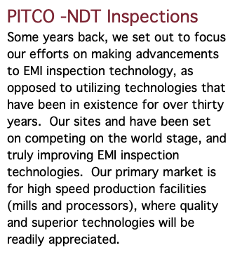 PITCO -NDT Inspections Some years back, we set out to focus our efforts on making advancements to EMI inspection technology, as opposed to utilizing technologies that have been in existence for over thirty years. Our sites and have been set on competing on the world stage, and truly improving EMI inspection technologies. Our primary market is for high speed production facilities (mills and processors), where quality and superior technologies will be readily appreciated.